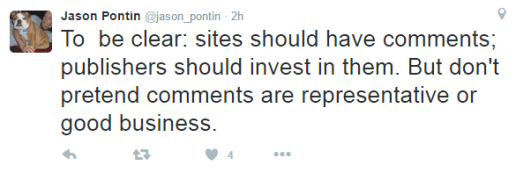 "If you can't read Jason Pontin's tweet it states ""To be clear: sites should have comments; publishers should invest in them. But don't pretend comments are representative or good business."""