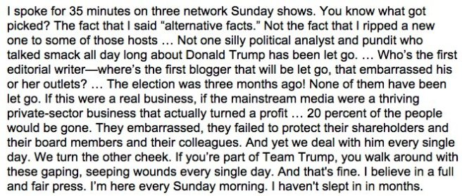 """Kellyanne Conway's statement is as follows: I spoke for 35 minutes on three network Sunday shows, You know what got picked? The fact that I said """"alternative facts"""". Not the fact that I ripped a new one to some of those hosts... not one silly political analyst and pundit who talked smack all day long about Donald Trump has been let go... Who's the first editorial writer---where's the first blogger that will be let go, that embarrassed his or her outlets? ... The election was three months ago! None of them have been let go. If this were a real business, if the mainstream media were a thriving private-sector business that actually turned a profit... 20 percent of the people would be gone. They embarrassed, they failed to protect their shareholders and their board members and their colleagues. And yet we deal with him every single day. We turn the other cheek. If you're part of Team Trump, you walk around with these gaping, seeping wounds every single day. And that's fine. I believe in a full and fair press. I'm here every Sunday morning. I haven't slept in in months."""""""