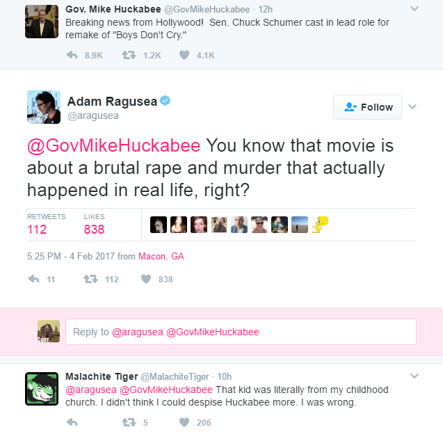 "Text of Mike Huckabee's tweet is as follows: Breaking news from Hollywood! Sen. Chuck Schumer cast in lead role for remake of ""Boys Don't Cry."" @aragusea reply to Huckabee's tweet is as follows: You know that movie is about a brutal rape and murder that actually happened in real life, right?"