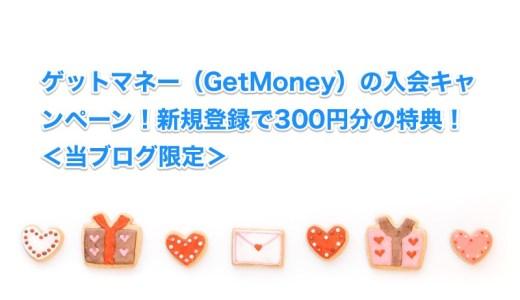 ゲットマネー(GetMoney)の入会キャンペーン!新規登録で300円分の特典!<当ブログ限定>