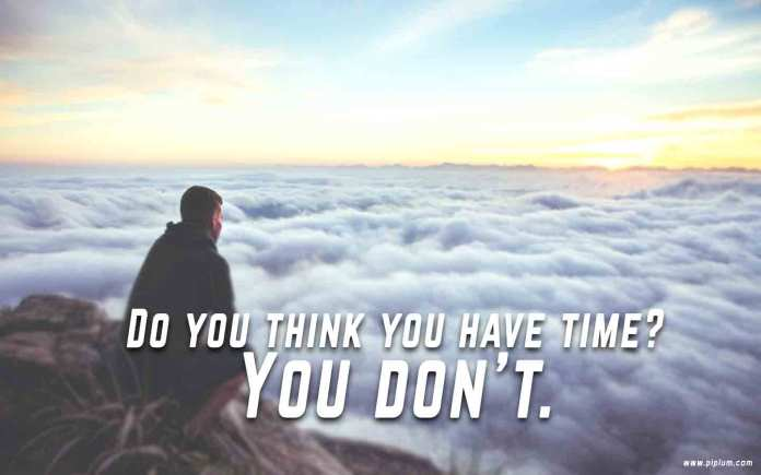 Do-you-think-you-have-time.-You-do-not-have.-Inspirational-Time-quote