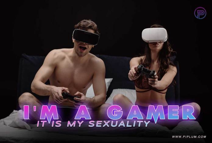 I'm a gamer. It's my sexuality.