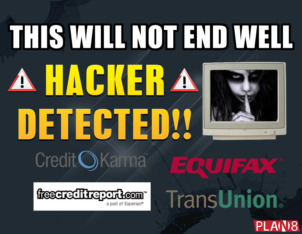 This Will Not End Well Hacker Detected Credit Reporting services CreditKarma.com, Equifax, FreeCreditReports.com, YourScoreAndMore.com, and Transunion
