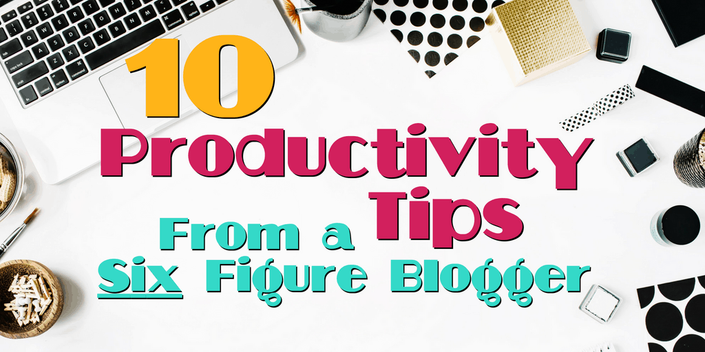 10 Productivity Tips from a Six Figure Blogger