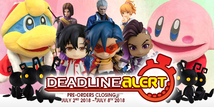 DEADLINE ALERT! All The Figure & Toy Pre-Orders Closing July 2nd – July 8th!