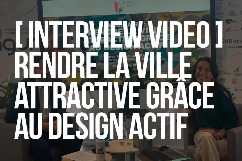 Interview video,comment rendre la ville attractive grace au design actif