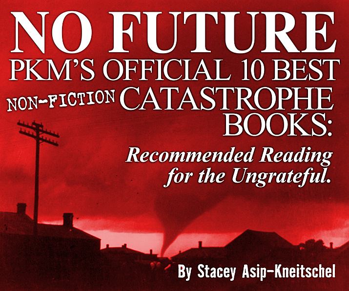 NO FUTURE PKM's OFFICIAL 10 BEST Non-Fiction Catastrophe Books: Recommended Reading for the Ungrateful. By Stacey Asip-Kneitschel