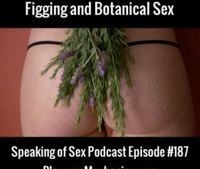Figging And Botanical Sex Free Podcast Episode