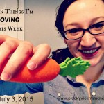 Seven Things I'm Loving This Week– July 3, 2015 Edition