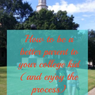 How to be a better parent to a college kid and enjoy the process