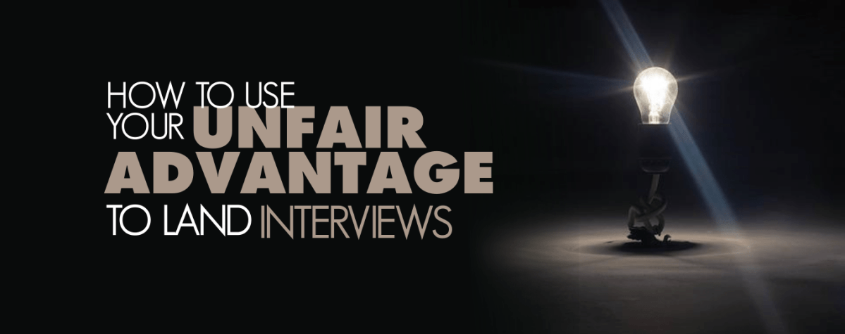 """How To Use Your """"Unfair Advantage"""" To Land Interviews"""