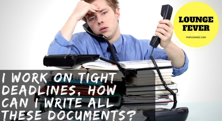 how can i write all these documents - I work on tight deadlines, how can I write all these documents?