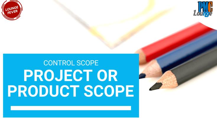 in the control scope process do you control project scope or product scope - In the Control Scope Process, do you Control Project Scope or Product Scope?