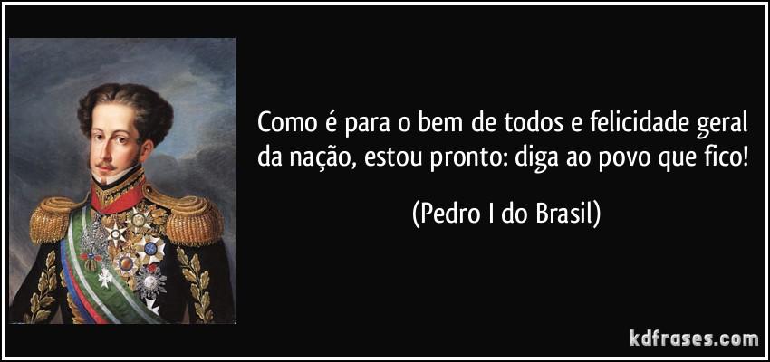 frase-como-e-para-o-bem-de-todos-e-felicidade-geral-da-nacao-estou-pronto-diga-ao-povo-que-fico-pedro-i-do-brasil-163263