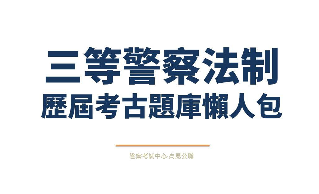 【三等法制警察特考】歷屆考古試題庫 - 高見公職‧警察考試權威補習班