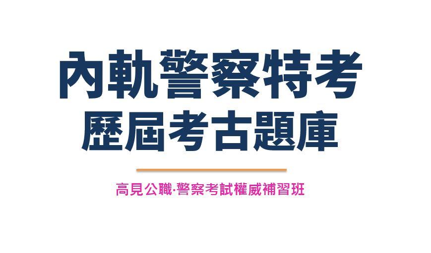 【內軌警察特考】歷屆考古試題庫 - 警察考試權威補習班-高見公職