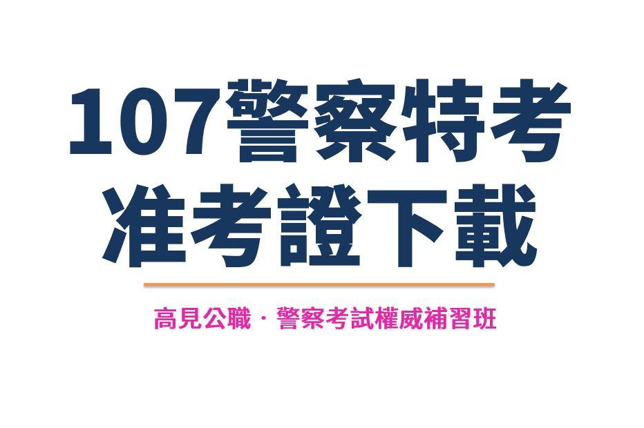 107警察特考準考證下載日期 - 高見公職‧警察考試權威補習班