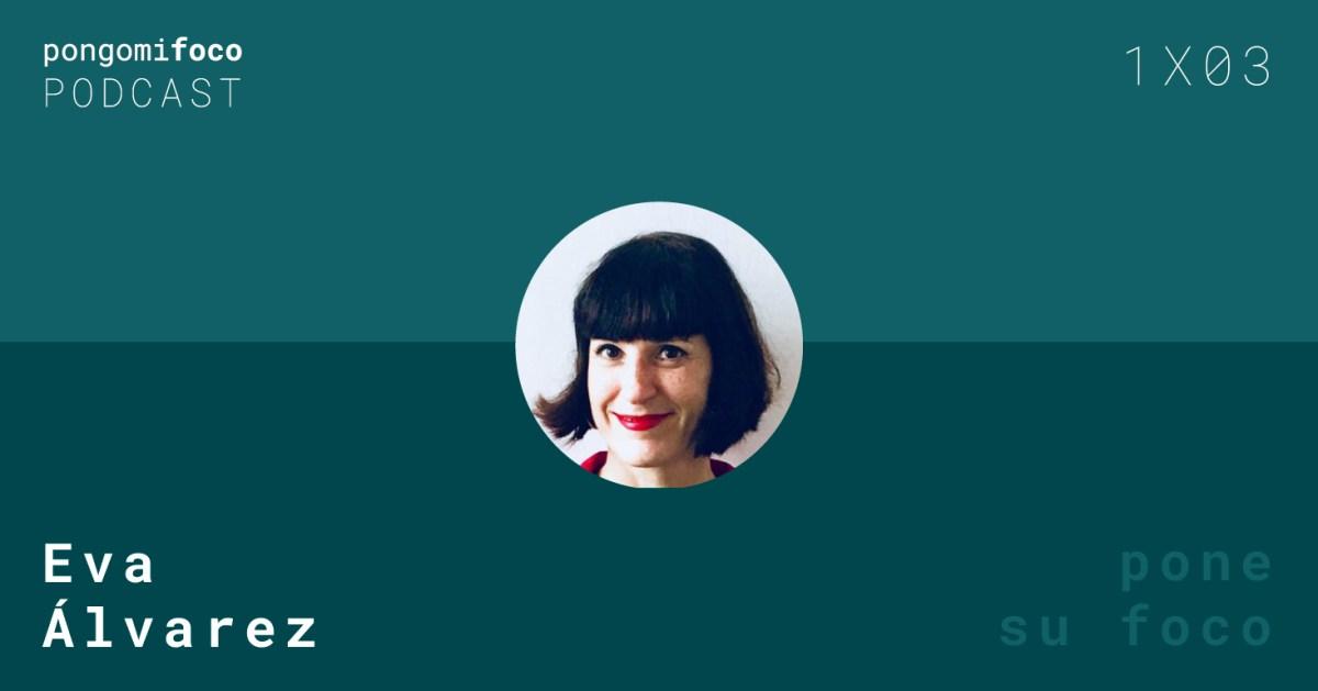 Pongo mi foco, el podcast: 1x03 Eva Álvarez pone su foco