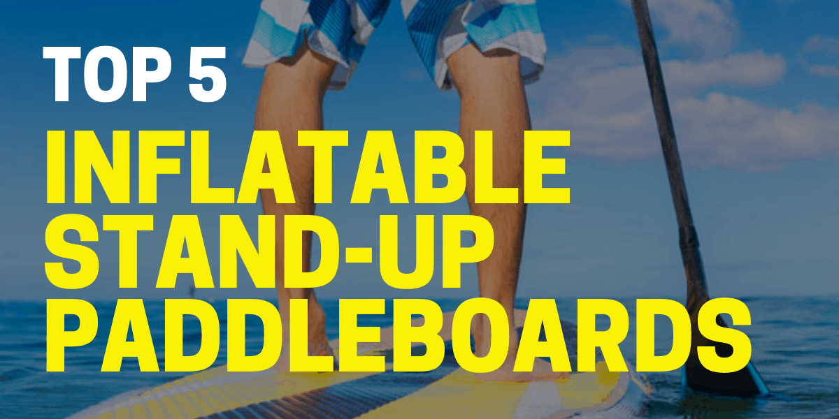 5 Best Inflatable Paddle Boards for 2021