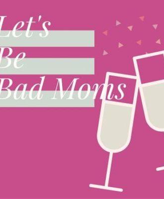 Let's Be Bad Moms