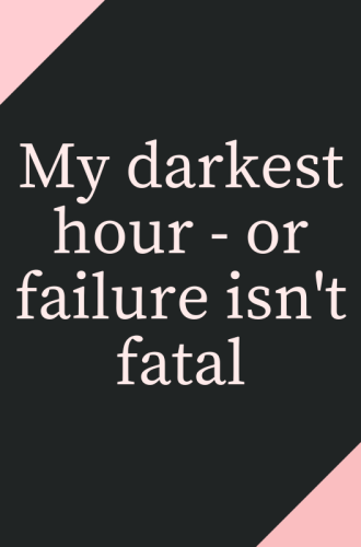 My Darkest Hour – Or Failure isn't Fatal