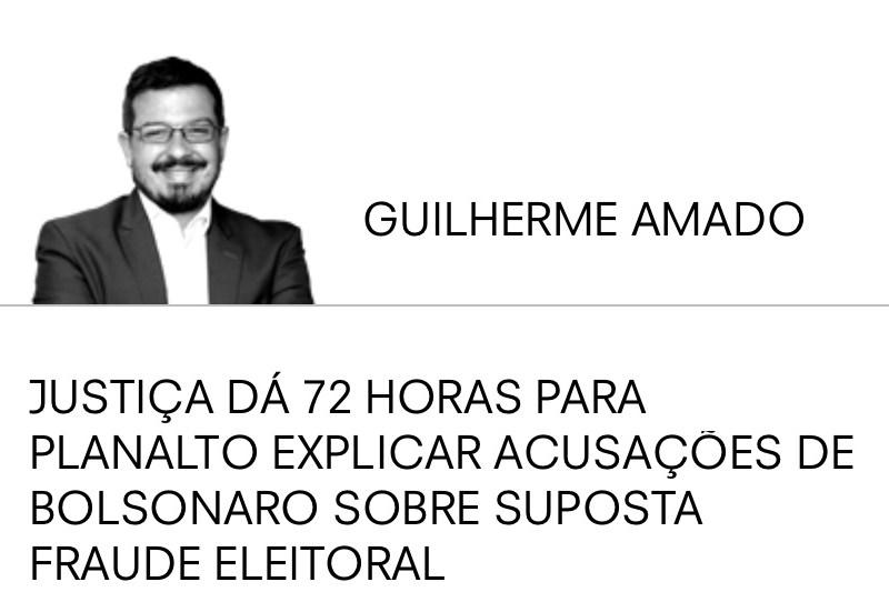 JUSTIÇA DÁ 72 HORAS PARA PLANALTO EXPLICAR ACUSAÇÕES DE BOLSONARO SOBRE SUPOSTA FRAUDE ELEITORAL