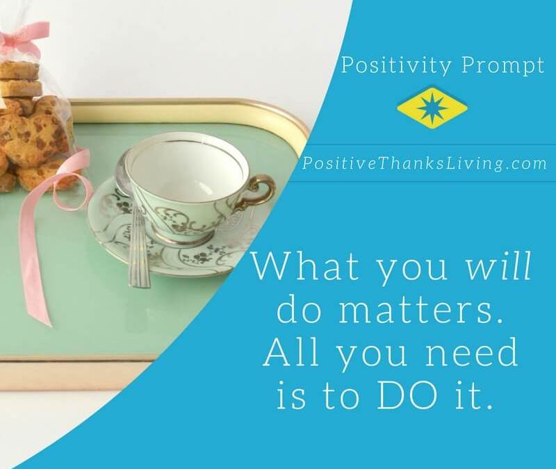What you will do matters - stop overthinking it and just DO it now!