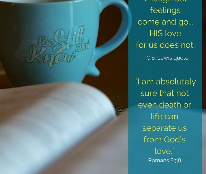 nothing can separate us from the love of God - even if our feelings come and go HE will continue to love us