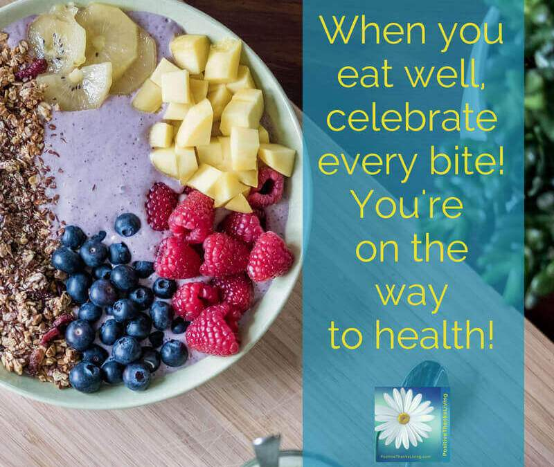 when you eat well, celebrate every bite. You're on the way to health!