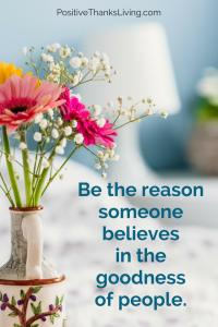 Be the reason someone believes in the goodness of people - PositiveThanksLiving #positive #optimism