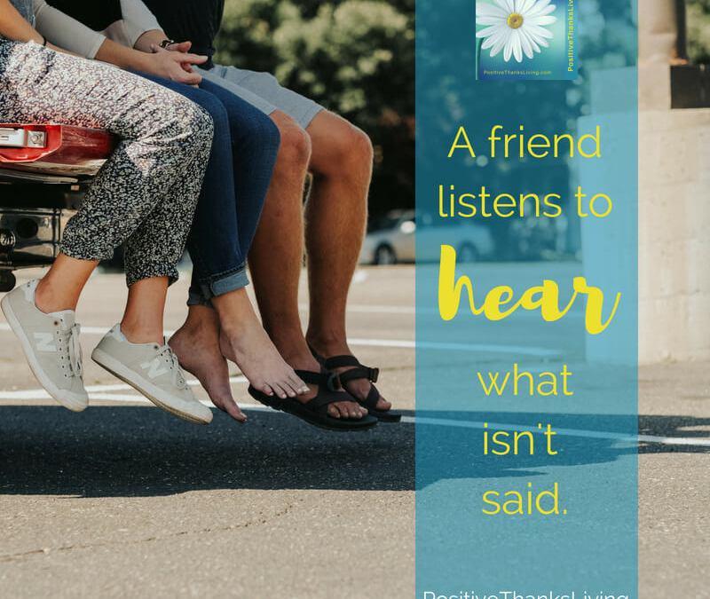 Listen to hear what isn't said – be a friend.