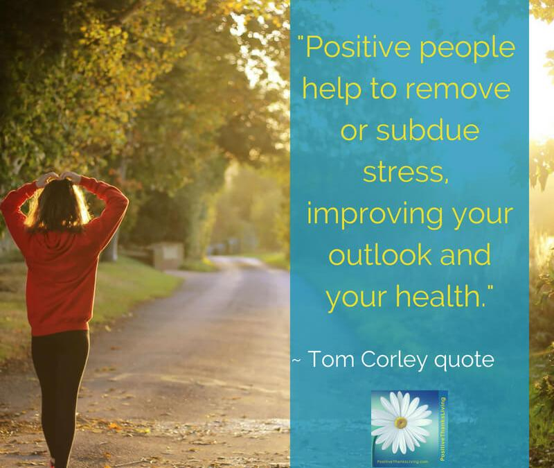 Positive people help to remove or subdue stress,improving your outlook and your health.