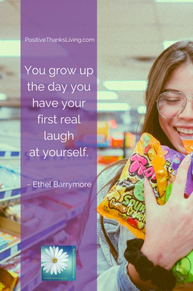 Learn to laugh at yourself - You grow up the day you have your first real laugh at yourself. — Ethel Barrymore