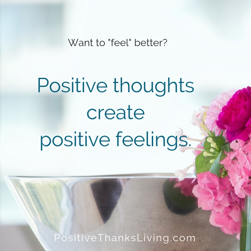 Begin with positive thoughts. Positive thoughts create positive feelings.