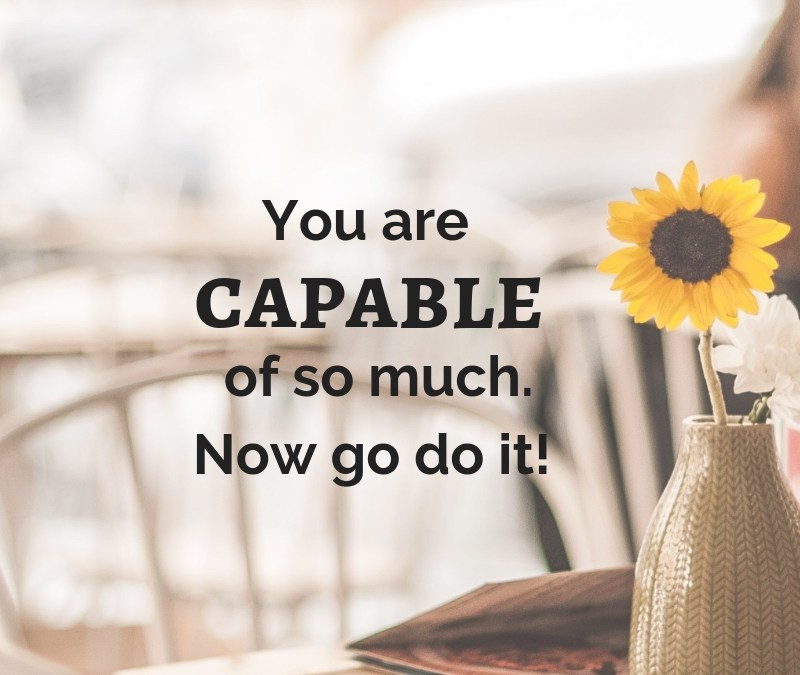 You are capable of so much – now go do it.