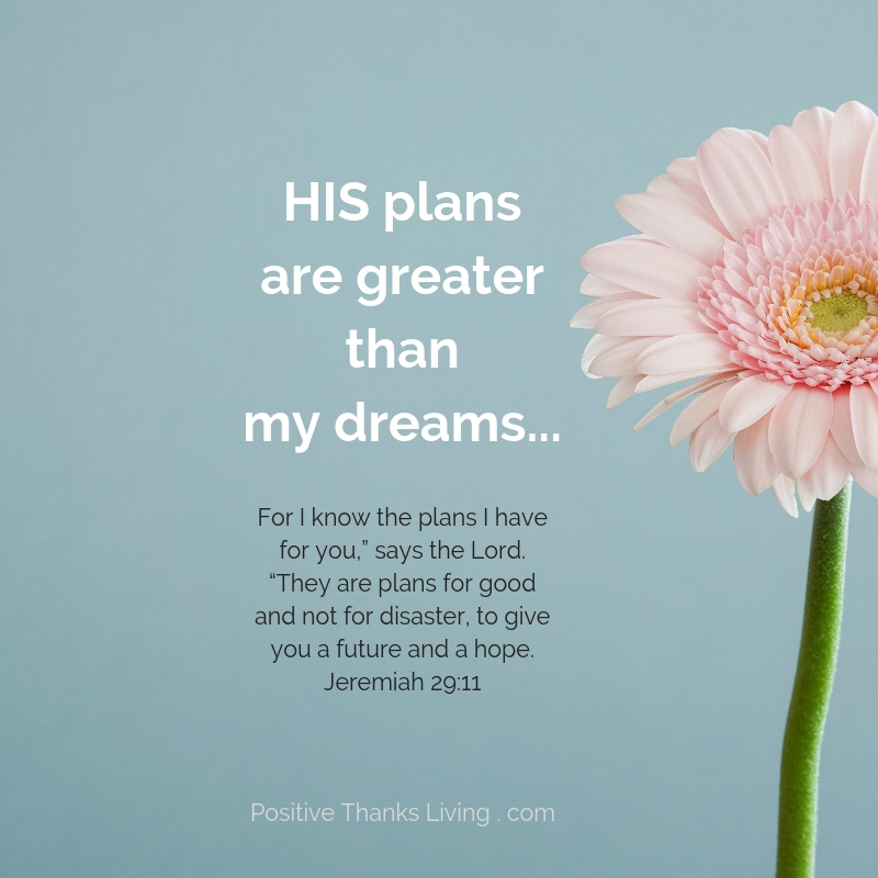 Don't be discouraged - remember - HIS plans are greater than my dreams - Jeremiah 29-11