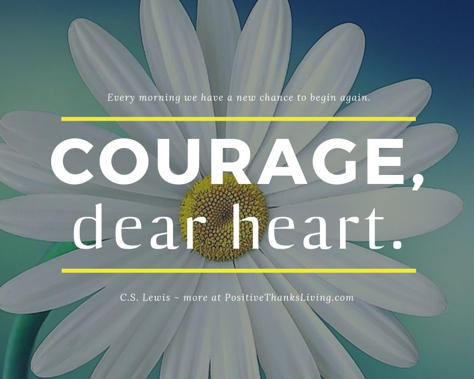 Courage, dear heart. Each morning you have a chance to begin again.