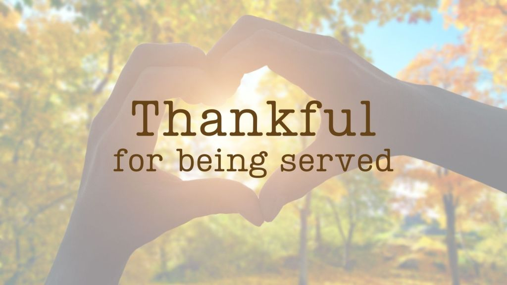 being served - be thankful for all the ways others make your life better