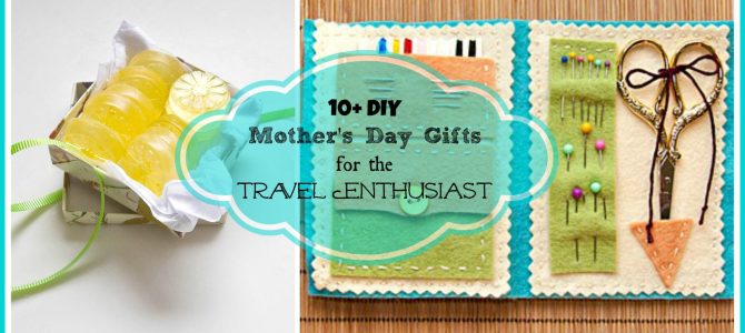 10+ DIY Mother's Day Gifts for the Travel Enthusiast!