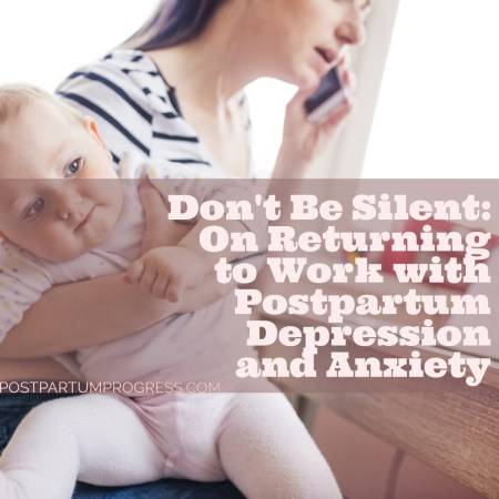 Don't Be Silent: On Returning to Work with Postpartum Depression and Anxiety -postpartumprogress.com
