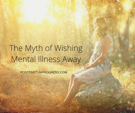 The Myth of Wishing Mental Illness Away -postpartumprogress.com