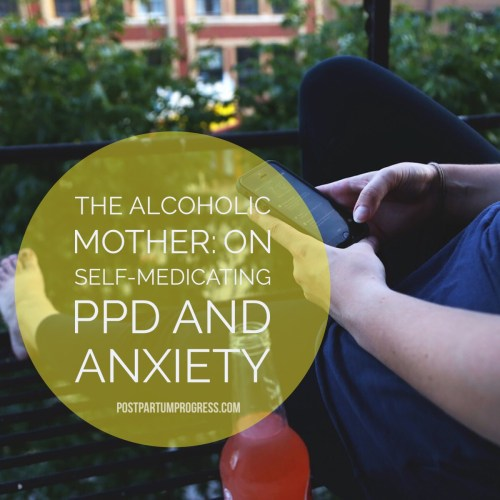 The Alcoholic Mother: On Self-Medicating PPD and Anxiety -postpartumprogress.com