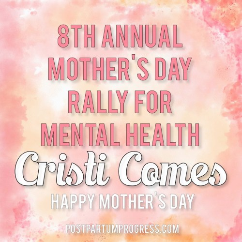 Cristi Comes: Happy Mother's Day | 8th Annual Mother's Day Rally for Mental Health -postpartumprogress.com