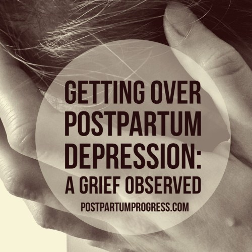 Getting Over Postpartum Depression: A Grief Observed -postpartumprogress.com