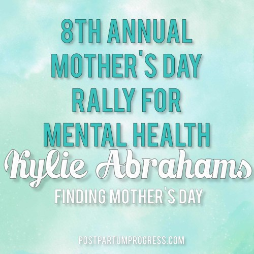 Kylie Abrahams: Finding Mother's Day | 8th Annual Mother's Day Rally for Mental Health -postpartumprogress.com