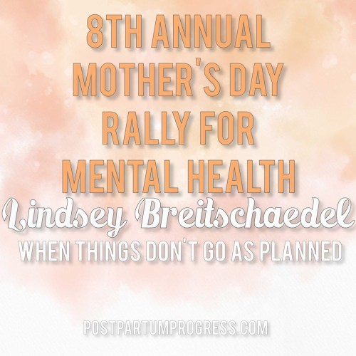 Lindsey Breitschaedel: When Things Don't Go As Planned | 8th Annual Mother's Day Rally for Mental Health -postpartumprogress.com