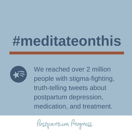 #meditateonthis We reached over 2 million people with stigma-fighting, truth-telling tweets about postpartum depression, medication, and treatment -postpartumprogress.com