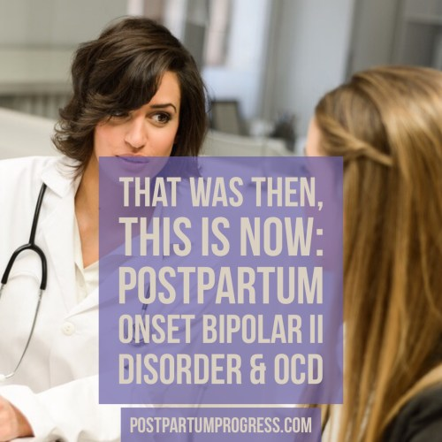 That Was Then, This Is Now: Postpartum Onset Bipolar II Disorder & OCD -postpartumprogress.com