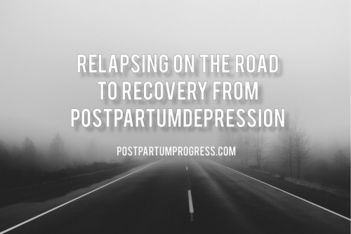 Relapsing on the Road to Recovery from Postpartum Depression -postpartumprogress.com