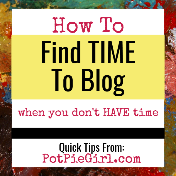 Blogging Tips: How To Find Time To Blog When You Don't HAVE Time To Blog